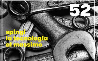 52 – Spingi la tecnologia al massimo